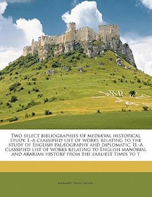 Two Select Bibliographies of Mediaeval Historical Study. I.-A Classified List of Works Relating to the Study of English Palaeography and Diplomatic. I af Margaret Finley Moore