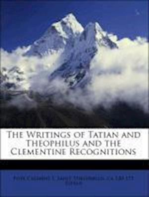 The Writings of Tatian and Theophilus and the Clementine Recognitions af Ca 120 Tatian, Saint Theophilus, Pope Clement I.