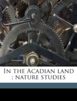 In the Acadian Land; Nature Studies af Robert Randall Mcleod