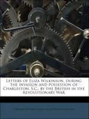 Letters of Eliza Wilkinson, During the Invasion and Possession of Charleston, S.C., by the British in the Revolutionary War af Caroline Howard Gilman, Eliza Yonge Wilkinson