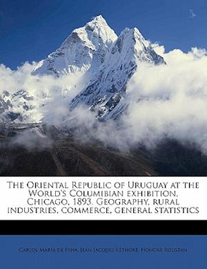 The Oriental Republic of Uruguay at the World's Columibian Exhibition, Chicago, 1893. Geography, Rural Industries, Commerce, General Statistics af Honore Roustan, Carlos Maria De Pena, Jean Jacques Rethore