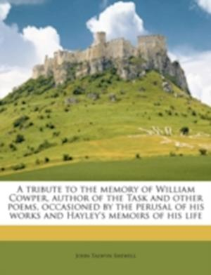 A   Tribute to the Memory of William Cowper, Author of the Task and Other Poems, Occasioned by the Perusal of His Works and Hayley's Memoirs of His Li af John Talwyn Shewell