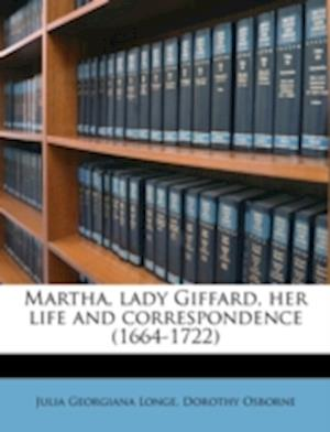 Martha, Lady Giffard, Her Life and Correspondence (1664-1722) af Julia Georgiana Longe, Dorothy Osborne