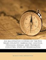 An Illustrated History of the Big Bend Country, Embracing Lincoln, Douglas, Adams, and Franklin Counties, State of Washington Volume PT.1 af Richard F. Steele, Arthur P. Rose