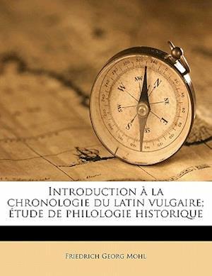 Introduction a la Chronologie Du Latin Vulgaire; Etude de Philologie Historique af Friedrich Georg Mohl