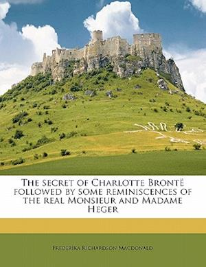 The Secret of Charlotte Bronte Followed by Some Reminiscences of the Real Monsieur and Madame Heger af Frederika Richardson MacDonald