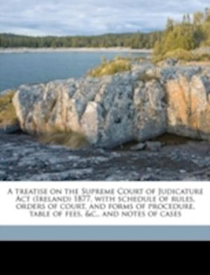 A   Treatise on the Supreme Court of Judicature ACT (Ireland) 1877, with Schedule of Rules, Orders of Court, and Forms of Procedure, Table of Fees, &C af William Dwyer Ferguson