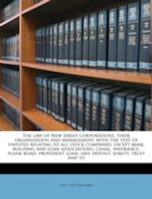 The Law of New Jersey Corporations, Their Organization and Management, with the Text of Statutes Relating to All Stock Companies, Except Bank, Buildin af John S. Parker