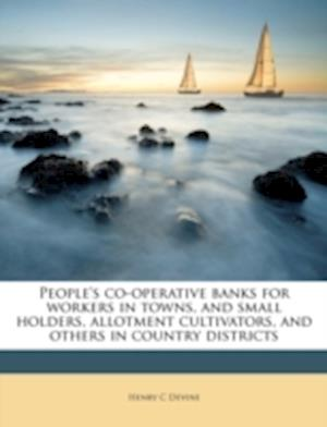 People's Co-Operative Banks for Workers in Towns, and Small Holders, Allotment Cultivators, and Others in Country Districts af Henry C. Devine