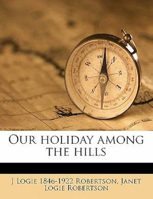 Our Holiday Among the Hills af J. Logie 1846 Robertson, Janet Logie Robertson