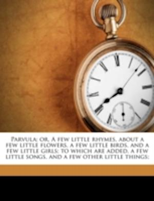 Parvula; Or, a Few Little Rhymes, about a Few Little Flowers, a Few Little Birds, and a Few Little Girls; To Which Are Added, a Few Little Songs, and af Peter Spenser