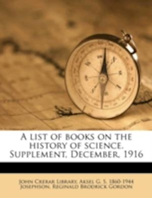 A List of Books on the History of Science. Supplement, December, 1916 af Aksel G. S. 1860 Josephson, Reginald Brodrick Gordon