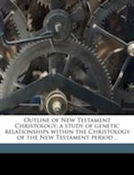 Outline of New Testament Christology; A Study of Genetic Relationships Within the Christology of the New Testament Period .. af John Cowper Granbery