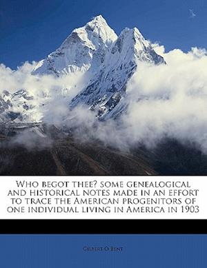Who Begot Thee? Some Genealogical and Historical Notes Made in an Effort to Trace the American Progenitors of One Individual Living in America in 1903 af Gilbert O. Bent