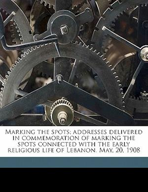 Marking the Spots; Addresses Delivered in Commemoration of Marking the Spots Connected with the Early Religious Life of Lebanon. May, 20, 1908 af John E. Whitley