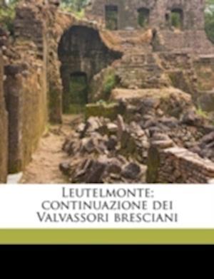 Leutelmonte; Continuazione Dei Valvassori Bresciani Volume 3 af Lorenzo Ercoliani
