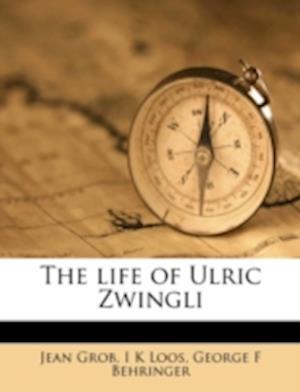 The Life of Ulric Zwingli af Jean Grob, George F. Behringer, I. K. Loos