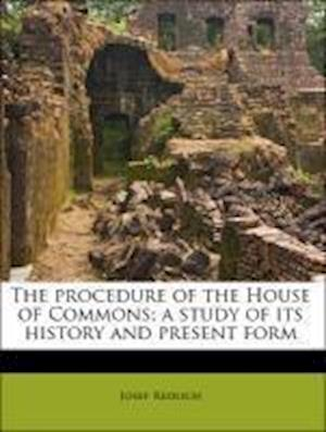 The Procedure of the House of Commons; A Study of Its History and Present Form Volume 3 af Alfred Ernest Steinthal, Courtenay Ilbert, Josef Redlich
