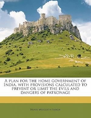 A Plan for the Home Government of India, with Provisions Calculated to Prevent or Limit the Evils and Dangers of Patronage af Henry Meredith Parker