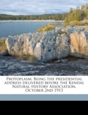 Protoplasm. Being the Presidential Address Delivered Before the Kendal Natural History Association, October 2nd 1913 af Joseph A. Martindale