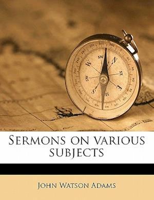 Sermons on Various Subjects af John Watson Adams