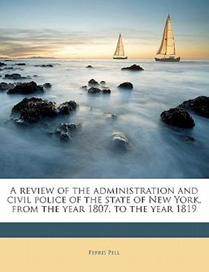 A Review of the Administration and Civil Police of the State of New York, from the Year 1807, to the Year 1819 af Ferris Pell