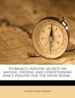 Hubbard's Poultry Secrets on Mating, Feeding and Conditioning Fancy Poultry for the Show Room .. af Charles Henry Hubbard