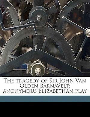 The Tragedy of Sir John Van Olden Barnavelt; Anonymous Elizabethan Play af Philip Massinger, John Fletcher, Wilhelmina Paulina Frijlinck