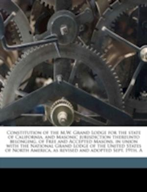 A   Constitution of the M.W. Grand Lodge for the State of California, and Masonic Jurisdiction Thereunto Belonging, of Free and Accepted Masons, in Un af Frank Eastman