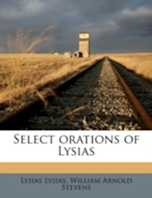 Select Orations of Lysias af Lysias, Lysias Lysias, William Arnold Stevens
