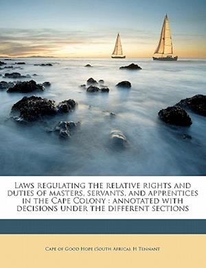 Laws Regulating the Relative Rights and Duties of Masters, Servants, and Apprentices in the Cape Colony af H. Tennant