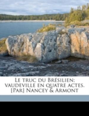 Le Truc Du Br Silien; Vaudeville En Quatre Actes. [Par] Nancey & Armont af Marcel Nancey, Paul Armont