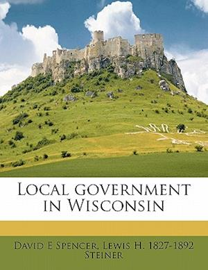 Local Government in Wisconsin af David E. Spencer, Lewis Henry Steiner