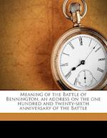 Meaning of the Battle of Bennington, an Address on the One Hundred and Twenty-Sixth Anniversary of the Battle af David N. Beach