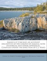 Jamaica at Chicago; An Account Descriptive of the Colony of Jamaica, with Historical and Other Appendices. Compiled Under the Direction of C.J. Ward af Charles James Ward