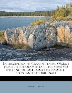 La Disciplina Pe' Grandi Teatri, Ossia, I Precetti Regolamentarii Pel Servizio Interno de' Medesimi af Antonio Larussa