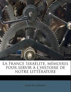 La France Israelite, Memoires Pour Servir A L'Histoire de Notre Litterature af Eliacin Carmoly
