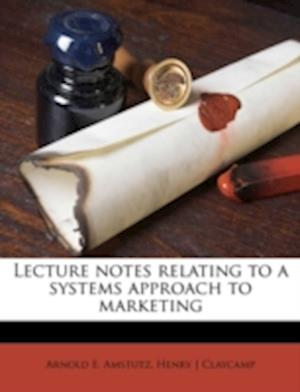 Lecture Notes Relating to a Systems Approach to Marketing af Henry J. Claycamp, Arnold E. Amstutz