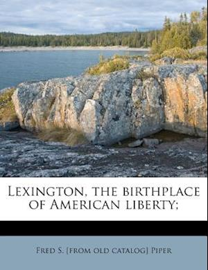 Lexington, the Birthplace of American Liberty; af Fred S. Piper