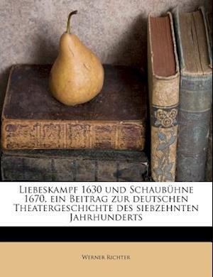 Liebeskampf 1630 Und Schaubuhne 1670, Ein Beitrag Zur Deutschen Theatergeschichte Des Siebzehnten Jahrhunderts af Werner Richter
