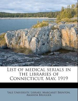 List of Medical Serials in the Libraries of Connecticut, May, 1919 af Margaret Brinton, Amanda Brugger