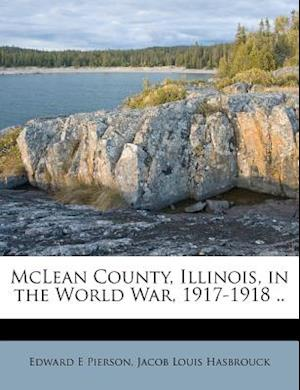 McLean County, Illinois, in the World War, 1917-1918 .. af Edward E. Pierson, Jacob Louis Hasbrouck