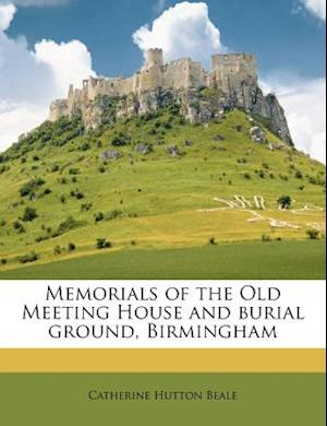 Memorials of the Old Meeting House and Burial Ground, Birmingham af Catherine Hutton Beale