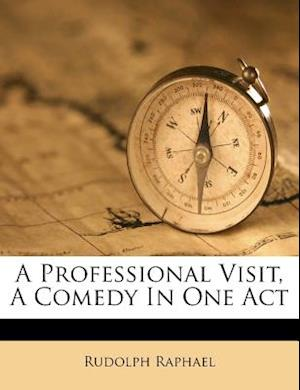 A Professional Visit, a Comedy in One Act af Rudolph Raphael