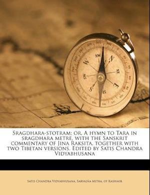 Sragdhara-Stotram; Or, a Hymn to Tara in Sragdhara Metre, with the Sanskrit Commentary of Jina Raksita, Together with Two Tibetan Versions. Edited by af Satis Chandra Vidyabhusana