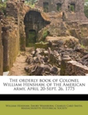 The Orderly Book of Colonel William Henshaw, of the American Army, April 20-Sept. 26, 1775 af William Henshaw, Charles Card Smith, Emory Washburn