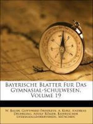 Bayerische Blatter Fur Das Gymnasial-Schulwesen, Volume 19 af W. Bauer, Gottfried Friedlein, A. Kurz