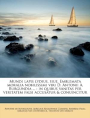 Mundi Lapis Lydius, Siue, Emblemata Moralia Nobilissimi Viri D. Antonii A. Burgundia ... af Andreas Pauli, Aurelius Augustinus Clemens, Antoine De Bourgogne