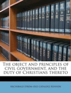 The Object and Principles of Civil Government, and the Duty of Christians Thereto af Archibald Kenyon