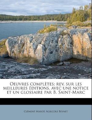 Oeuvres Completes; REV. Sur Les Meilleures Editions, Avec Une Notice Et Un Glossaire Par B. Saint-Marc af Clement Marot, Agricole Beynet